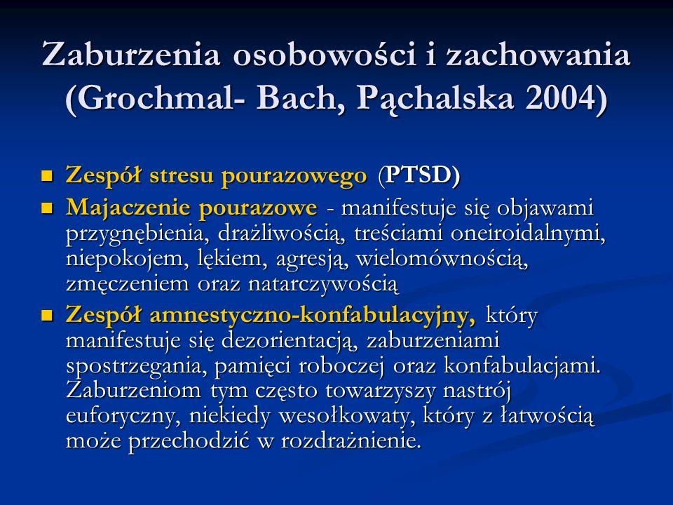 Zaburzenia osobowości i zachowania (Grochmal- Bach, Pąchalska 2004) Zaburzenia osobowości i zachowania (Grochmal- Bach, Pąchalska 2004) Zespół stresu pourazowego (PTSD) Zespół stresu pourazowego (PTSD) Majaczenie pourazowe - manifestuje się objawami przygnębienia, drażliwością, treściami oneiroidalnymi, niepokojem, lękiem, agresją, wielomównością, zmęczeniem oraz natarczywością Majaczenie pourazowe - manifestuje się objawami przygnębienia, drażliwością, treściami oneiroidalnymi, niepokojem, lękiem, agresją, wielomównością, zmęczeniem oraz natarczywością Zespół amnestyczno-konfabulacyjny, który manifestuje się dezorientacją, zaburzeniami spostrzegania, pamięci roboczej oraz konfabulacjami.