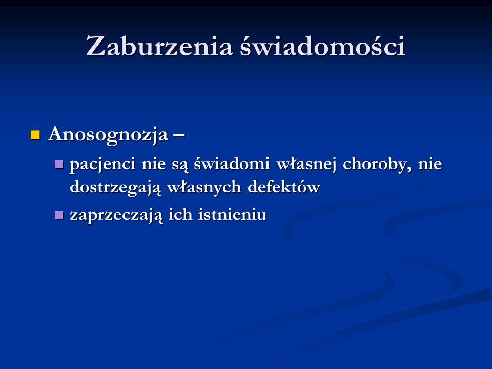 Zaburzenia świadomości Anosognozja – Anosognozja – pacjenci nie są świadomi własnej choroby, nie dostrzegają własnych defektów pacjenci nie są świadom