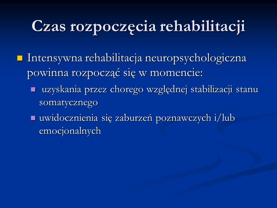 Czas rozpoczęcia rehabilitacji Intensywna rehabilitacja neuropsychologiczna powinna rozpocząć się w momencie: Intensywna rehabilitacja neuropsychologiczna powinna rozpocząć się w momencie: uzyskania przez chorego względnej stabilizacji stanu somatycznego uzyskania przez chorego względnej stabilizacji stanu somatycznego uwidocznienia się zaburzeń poznawczych i/lub emocjonalnych uwidocznienia się zaburzeń poznawczych i/lub emocjonalnych