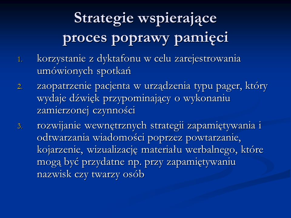 Strategie wspierające proces poprawy pamięci 1. korzystanie z dyktafonu w celu zarejestrowania umówionych spotkań 2. zaopatrzenie pacjenta w urządzeni