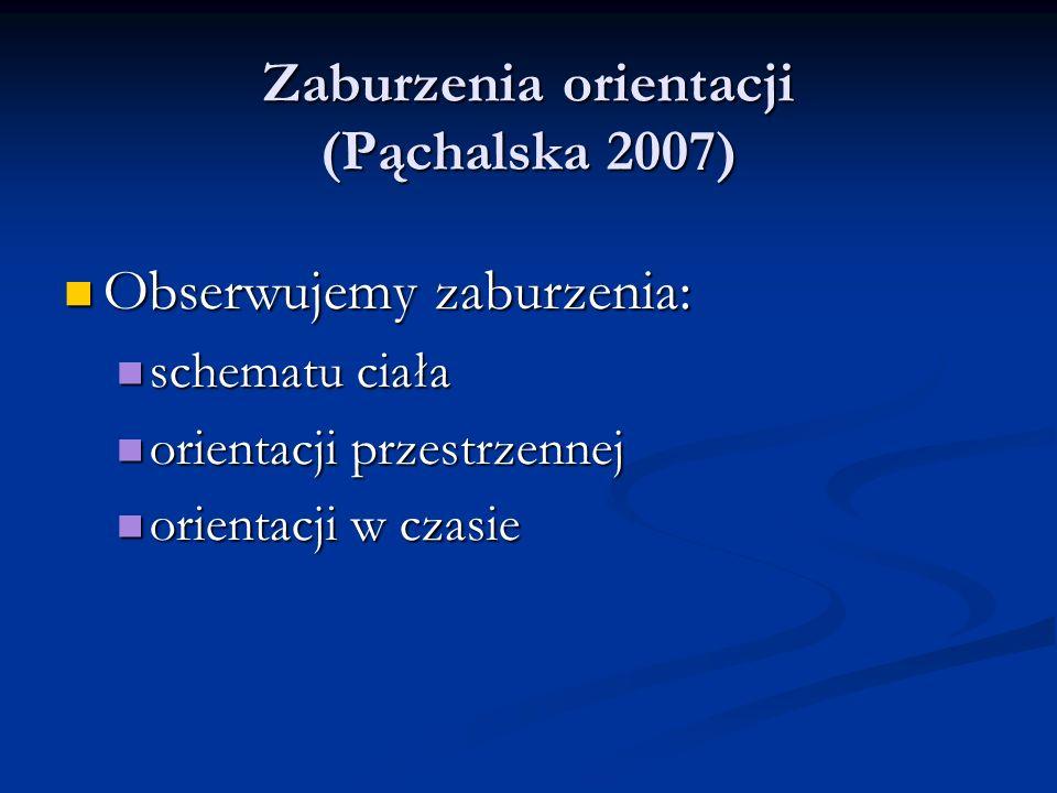 Zaburzenia orientacji (Pąchalska 2007) Zaburzenia orientacji (Pąchalska 2007) Obserwujemy zaburzenia: Obserwujemy zaburzenia: schematu ciała schematu ciała orientacji przestrzennej orientacji przestrzennej orientacji w czasie orientacji w czasie