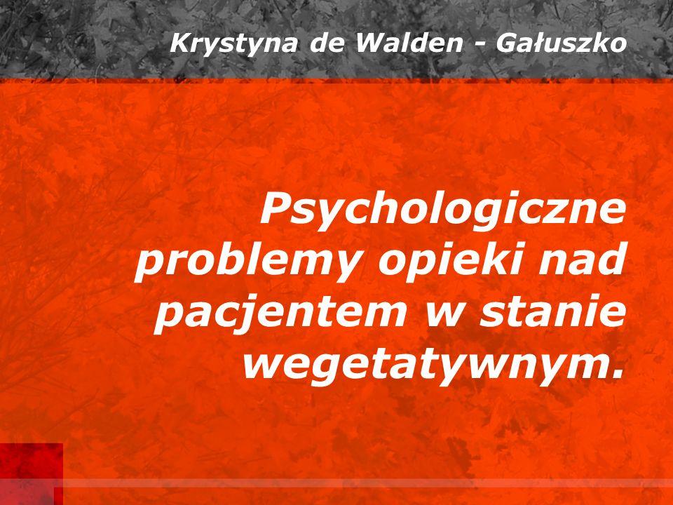 Psychologiczne problemy opieki nad pacjentem w stanie wegetatywnym. Krystyna de Walden - Gałuszko