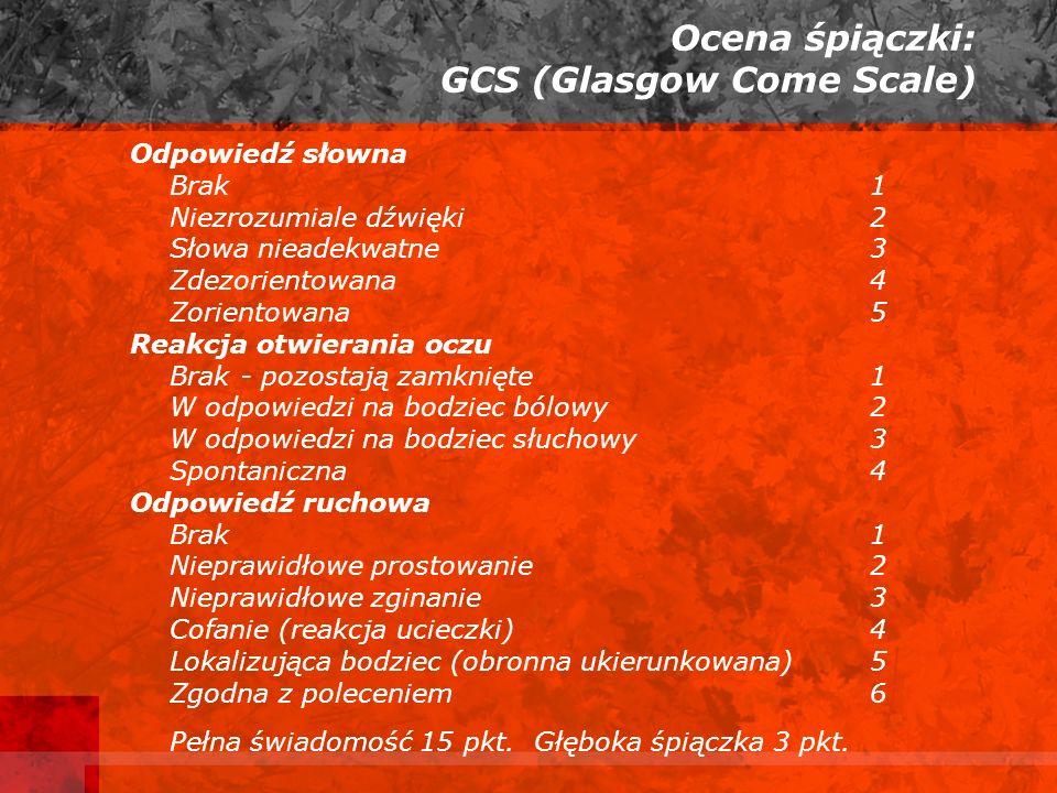 Ocena śpiączki: GCS (Glasgow Come Scale) Odpowiedź słowna Brak1 Niezrozumiale dźwięki2 Słowa nieadekwatne 3 Zdezorientowana 4 Zorientowana 5 Reakcja otwierania oczu Brak - pozostają zamknięte1 W odpowiedzi na bodziec bólowy 2 W odpowiedzi na bodziec słuchowy 3 Spontaniczna 4 Odpowiedź ruchowa Brak1 Nieprawidłowe prostowanie2 Nieprawidłowe zginanie3 Cofanie (reakcja ucieczki)4 Lokalizująca bodziec (obronna ukierunkowana)5 Zgodna z poleceniem6 Pełna świadomość 15 pkt.