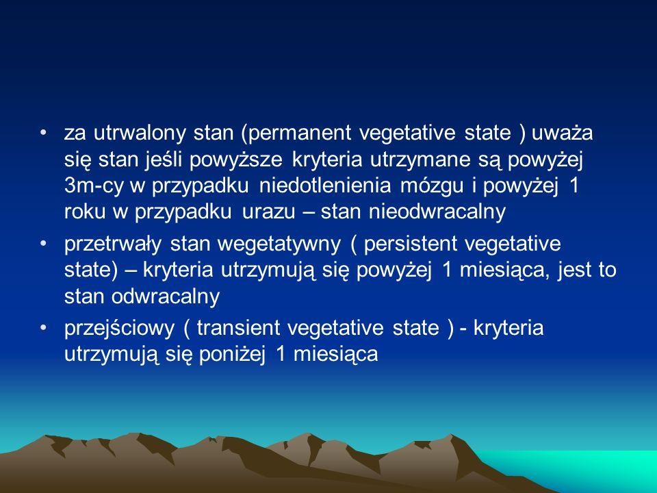 za utrwalony stan (permanent vegetative state ) uważa się stan jeśli powyższe kryteria utrzymane są powyżej 3m-cy w przypadku niedotlenienia mózgu i powyżej 1 roku w przypadku urazu – stan nieodwracalny przetrwały stan wegetatywny ( persistent vegetative state) – kryteria utrzymują się powyżej 1 miesiąca, jest to stan odwracalny przejściowy ( transient vegetative state ) - kryteria utrzymują się poniżej 1 miesiąca