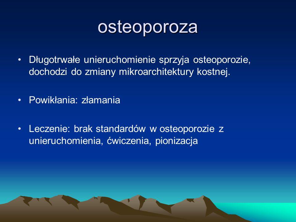 osteoporoza Długotrwałe unieruchomienie sprzyja osteoporozie, dochodzi do zmiany mikroarchitektury kostnej. Powikłania: złamania Leczenie: brak standa