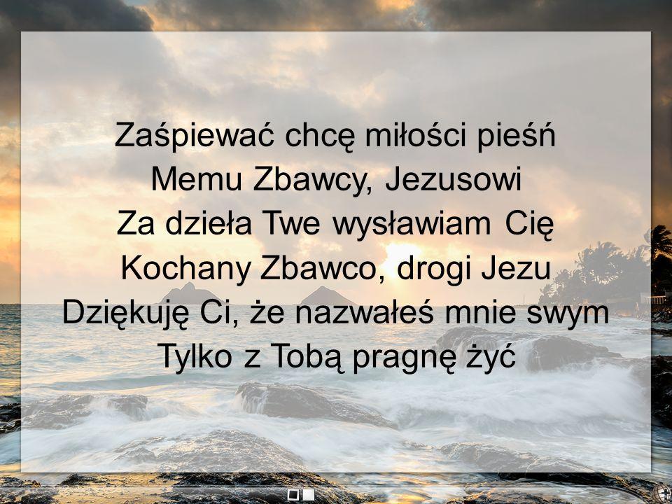 Zaśpiewać chcę miłości pieśń Memu Zbawcy, Jezusowi Za dzieła Twe wysławiam Cię Kochany Zbawco, drogi Jezu Dziękuję Ci, że nazwałeś mnie swym Tylko z T