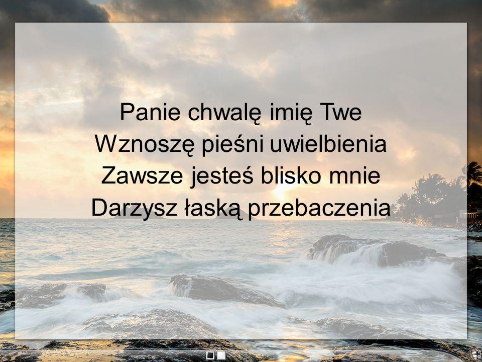 Panie chwalę imię Twe Wznoszę pieśni uwielbienia Zawsze jesteś blisko mnie Darzysz łaską przebaczenia