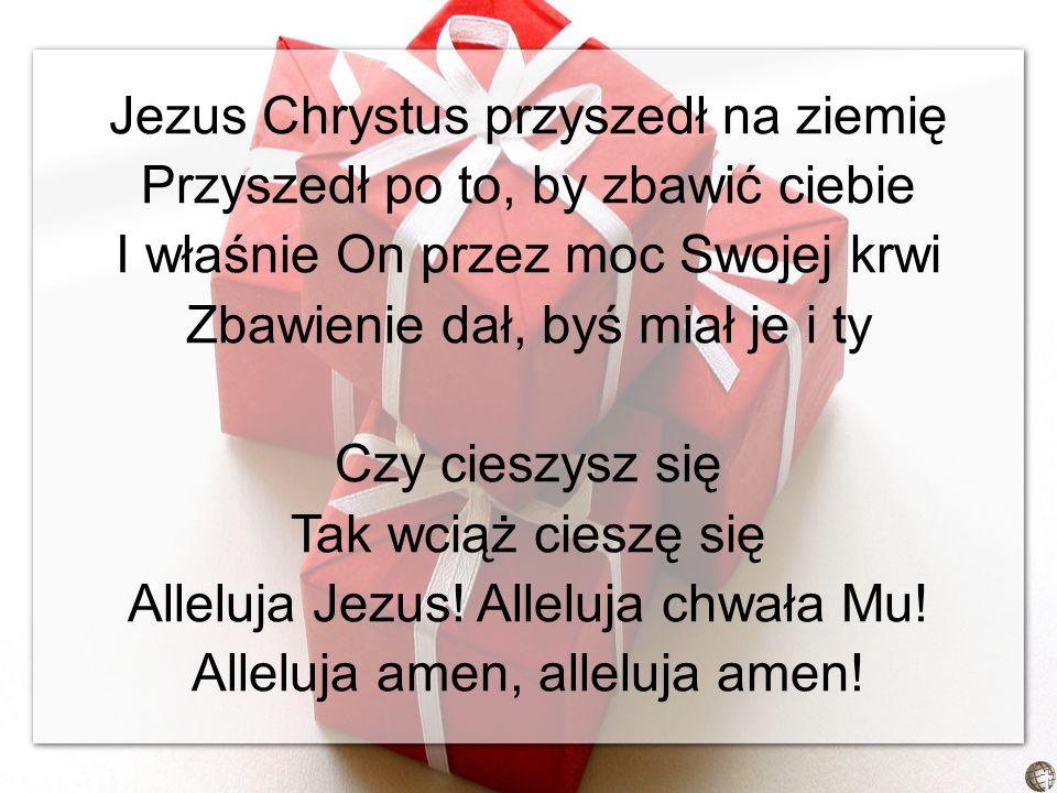Jezus Chrystus przyszedł na ziemię Przyszedł po to, by zbawić ciebie I właśnie On przez moc Swojej krwi Zbawienie dał, byś miał je i ty Czy cieszysz się Tak wciąż cieszę się Alleluja Jezus.