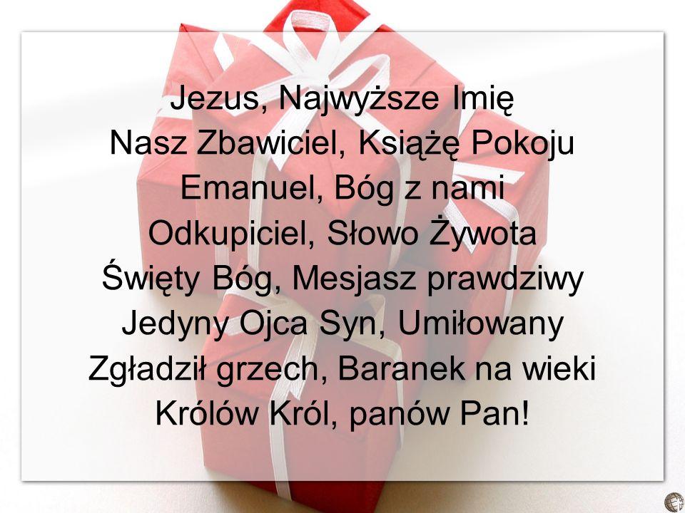 Jezus, Najwyższe Imię Nasz Zbawiciel, Książę Pokoju Emanuel, Bóg z nami Odkupiciel, Słowo Żywota Święty Bóg, Mesjasz prawdziwy Jedyny Ojca Syn, Umiłowany Zgładził grzech, Baranek na wieki Królów Król, panów Pan!