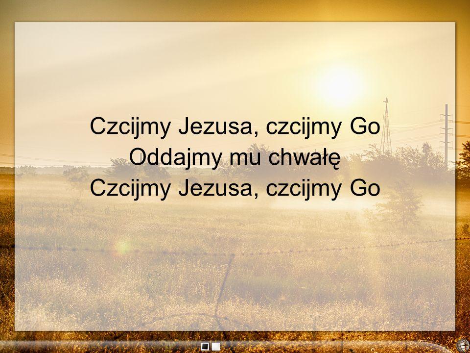 Czcijmy Jezusa, czcijmy Go Oddajmy mu chwałę Czcijmy Jezusa, czcijmy Go