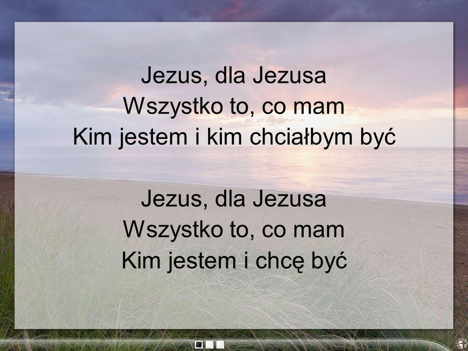 Jezus, dla Jezusa Wszystko to, co mam Kim jestem i kim chciałbym być Jezus, dla Jezusa Wszystko to, co mam Kim jestem i chcę być