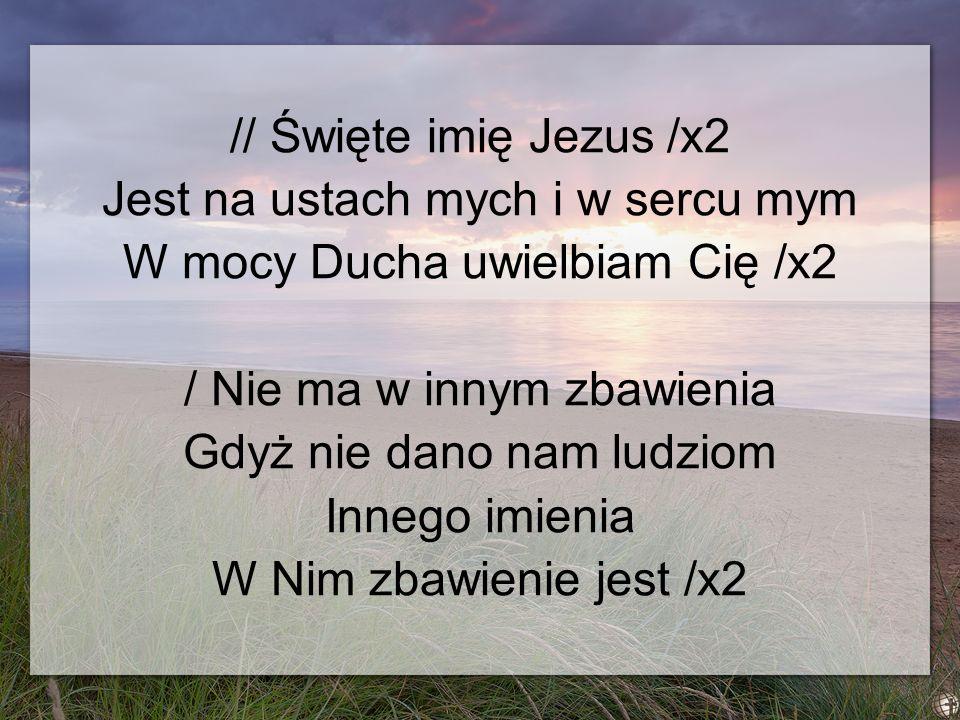 // Święte imię Jezus /x2 Jest na ustach mych i w sercu mym W mocy Ducha uwielbiam Cię /x2 / Nie ma w innym zbawienia Gdyż nie dano nam ludziom Innego