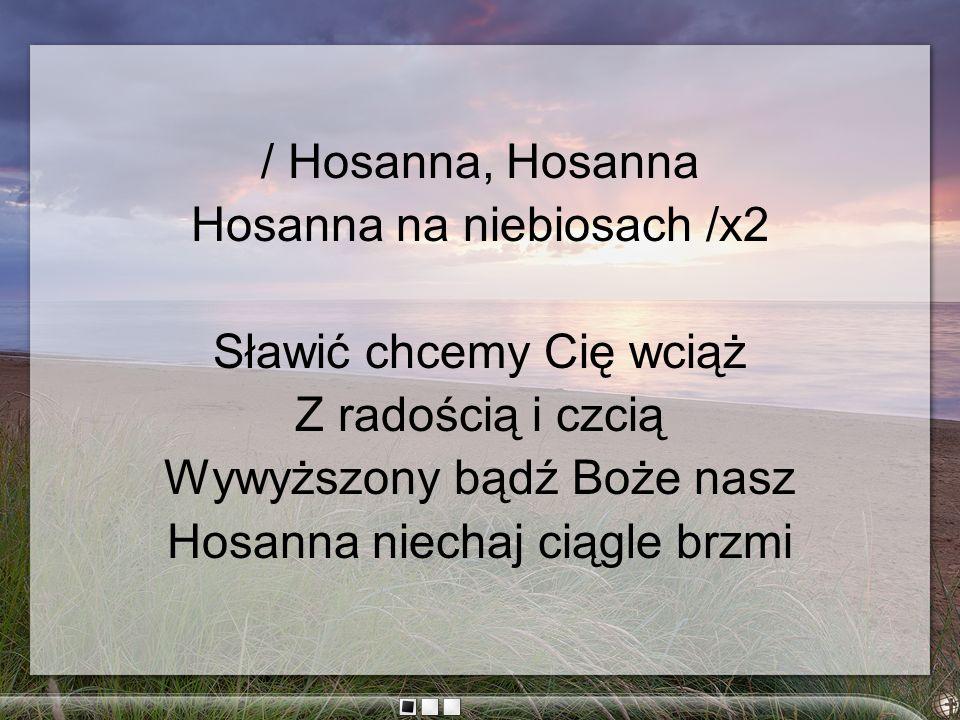 / Hosanna, Hosanna Hosanna na niebiosach /x2 Sławić chcemy Cię wciąż Z radością i czcią Wywyższony bądź Boże nasz Hosanna niechaj ciągle brzmi