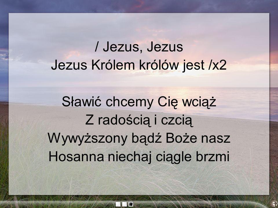 / Jezus, Jezus Jezus Królem królów jest /x2 Sławić chcemy Cię wciąż Z radością i czcią Wywyższony bądź Boże nasz Hosanna niechaj ciągle brzmi
