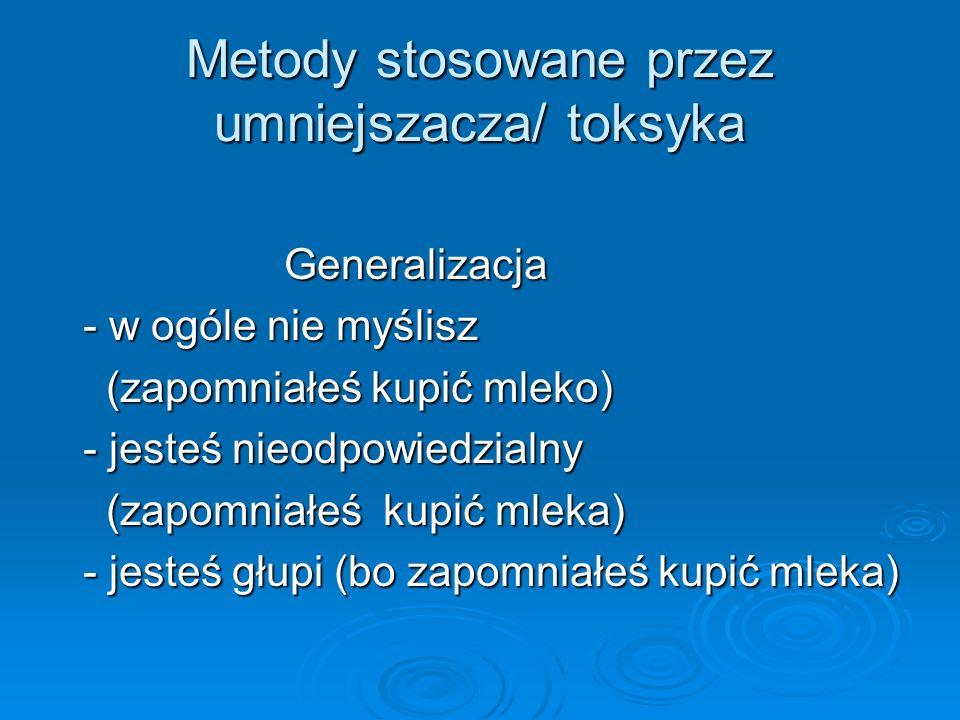 Metody stosowane przez umniejszacza/ toksyka Generalizacja Generalizacja - w ogóle nie myślisz - w ogóle nie myślisz (zapomniałeś kupić mleko) (zapomn