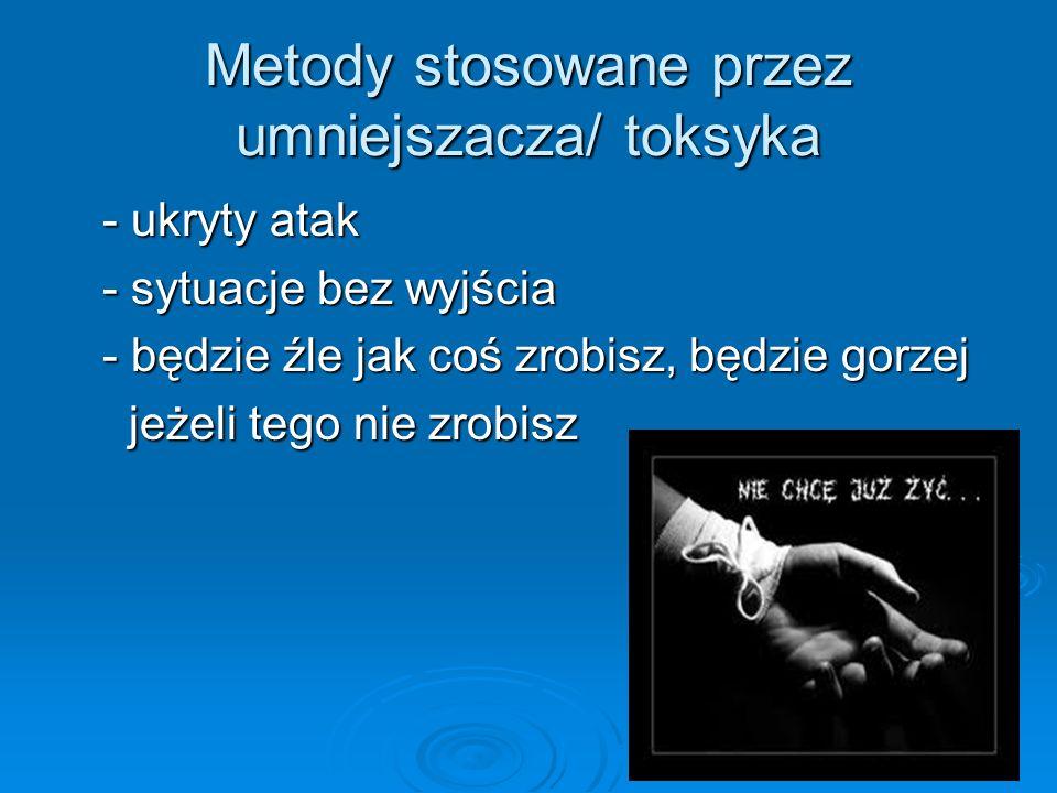 Metody stosowane przez umniejszacza/ toksyka - ukryty atak - ukryty atak - sytuacje bez wyjścia - sytuacje bez wyjścia - będzie źle jak coś zrobisz, b