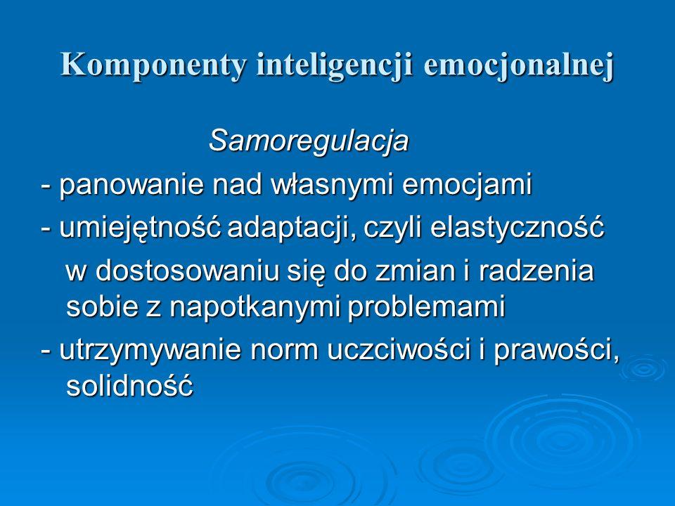 Komponenty inteligencji emocjonalnej Samoregulacja Samoregulacja - panowanie nad własnymi emocjami - umiejętność adaptacji, czyli elastyczność w dosto