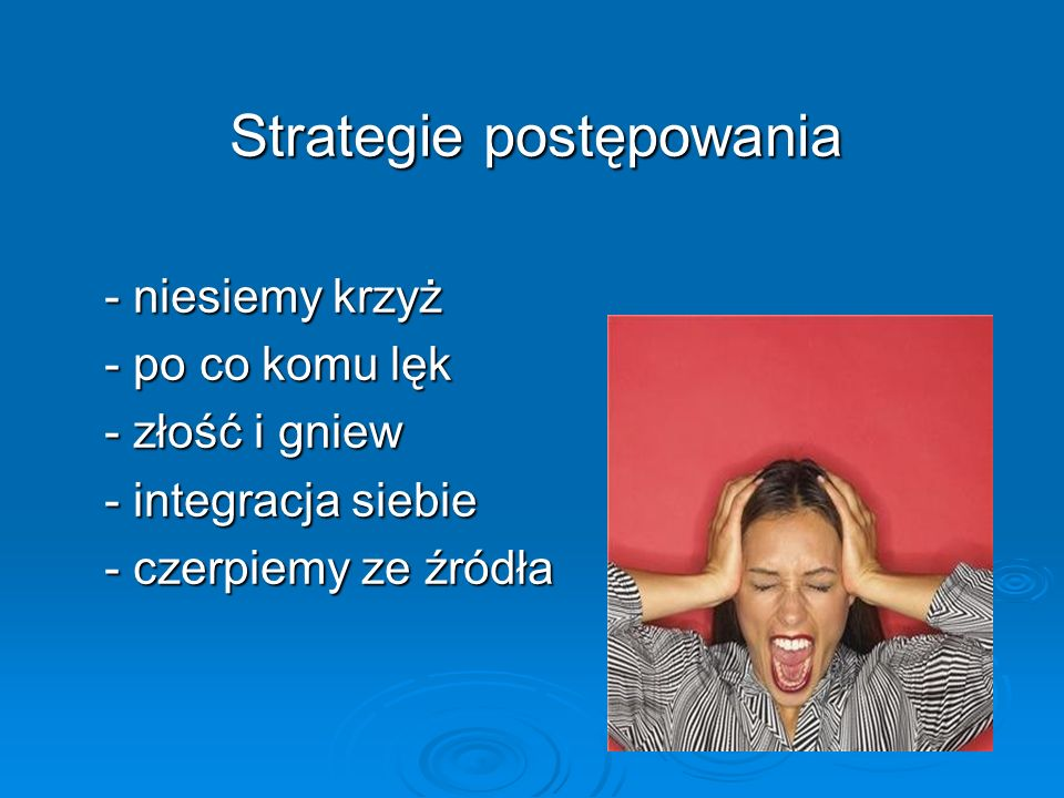 Strategie postępowania Strategie postępowania - niesiemy krzyż - niesiemy krzyż - po co komu lęk - po co komu lęk - złość i gniew - złość i gniew - in