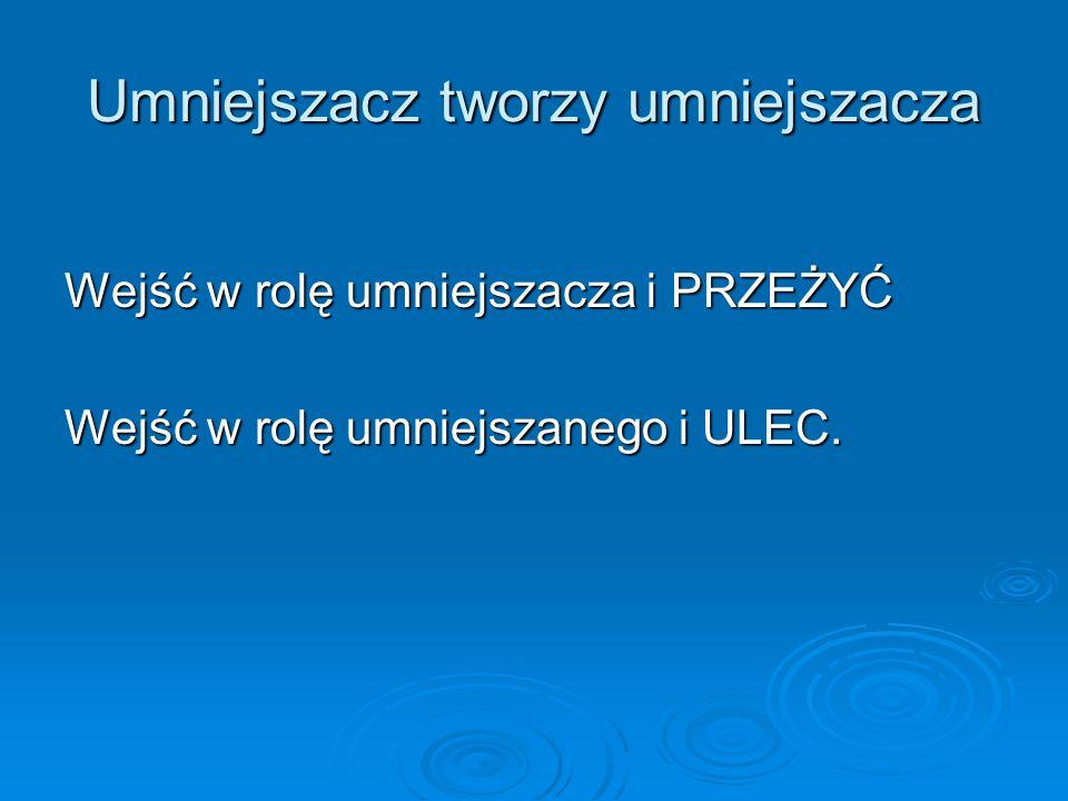 Umniejszacz tworzy umniejszacza Wejść w rolę umniejszacza i PRZEŻYĆ Wejść w rolę umniejszanego i ULEC.