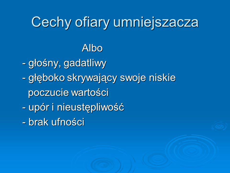 Cechy ofiary umniejszacza Albo Albo - głośny, gadatliwy - głośny, gadatliwy - głęboko skrywający swoje niskie - głęboko skrywający swoje niskie poczuc