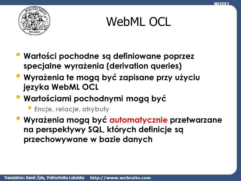 http://www.webratio.com Encje pochodne Populacja podencji w hierarchii ISA może być określona na podstawie wyrażeń w języku OQL Wolnym gniazdem (slot) jest gniazdo, które ma zero rezerwacji WebML OQL: SuperEntity where count(reservation)=0 freeSlot slot ISA MODEL Translation: Kamil Żyła, Politechnika Lubelska