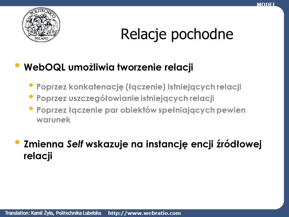 http://www.webratio.com Relacje pochodne Relacje mogą być definiowane przy użyciu wyrażeń WebOQL Poprzez konkatenację (łączenie) istniejących relacji Poprzez uszczegółowianie istniejących relacji Poprzez łączenie par obiektów spełniających pewien warunek Zmienna Self wskazuje na instancję encji źródłowej relacji MODEL Translation: Kamil Żyła, Politechnika Lubelska