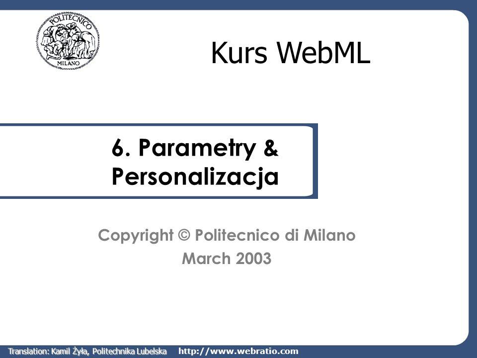 http://www.webratio.com 6. Parametry & Personalizacja Kurs WebML Copyright © Politecnico di Milano March 2003 Translation: Kamil Żyła, Politechnika Lu