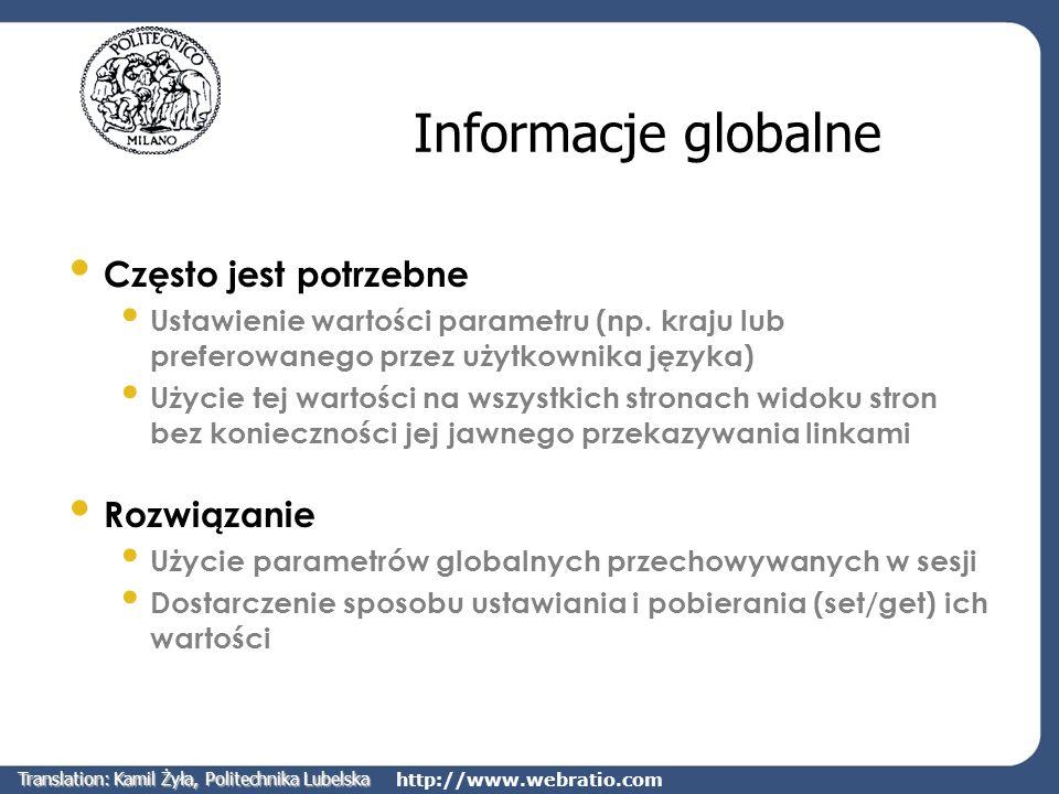 http://www.webratio.com Login/Logout Widok stron może zawierać stronę umożliwiającą użytkownikom logowanie do aplikacji Każdy chroniony widok stron powinien umożliwiać wylogowanie z aplikacji Dozwolone jest dynamiczne przełączanie pomiędzy użytkownikami i grupami Entry Unit MODEL Login Logout ChangeGroup Translation: Kamil Żyła, Politechnika Lubelska