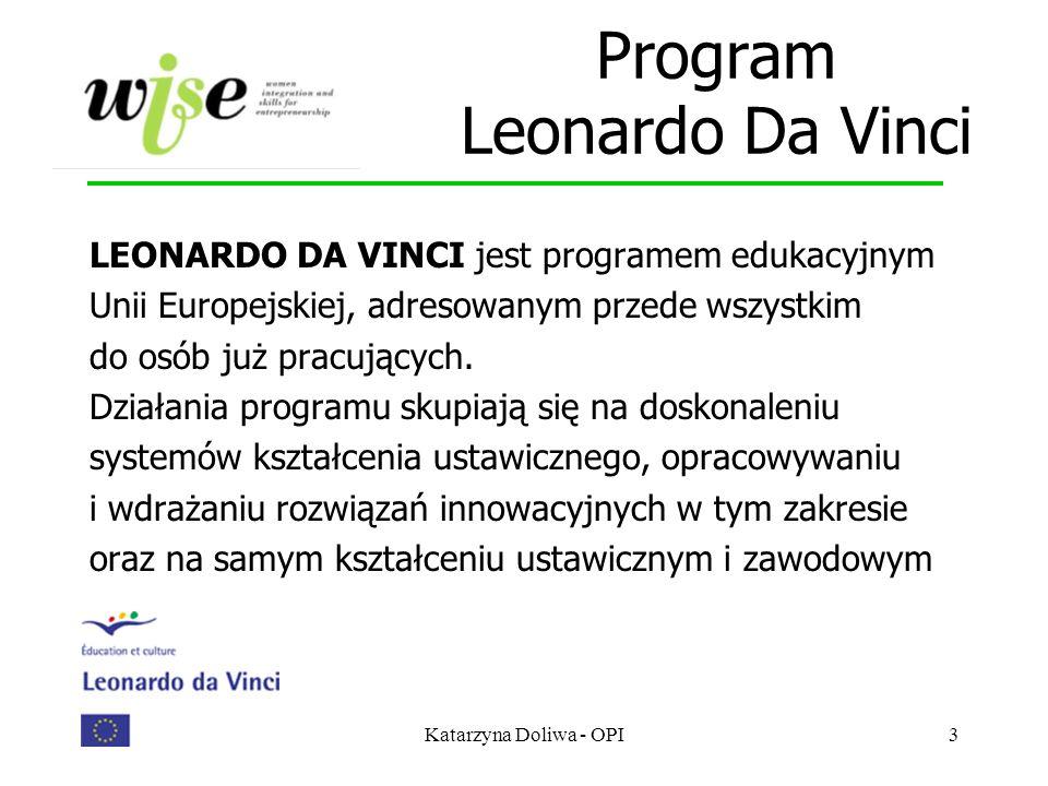 Katarzyna Doliwa - OPI3 Program Leonardo Da Vinci LEONARDO DA VINCI jest programem edukacyjnym Unii Europejskiej, adresowanym przede wszystkim do osób