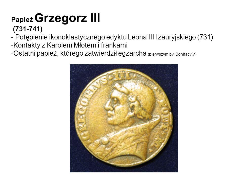 Papież Grzegorz III (731-741) - Potępienie ikonoklastycznego edyktu Leona III Izauryjskiego (731) -Kontakty z Karolem Młotem i frankami -Ostatni papie
