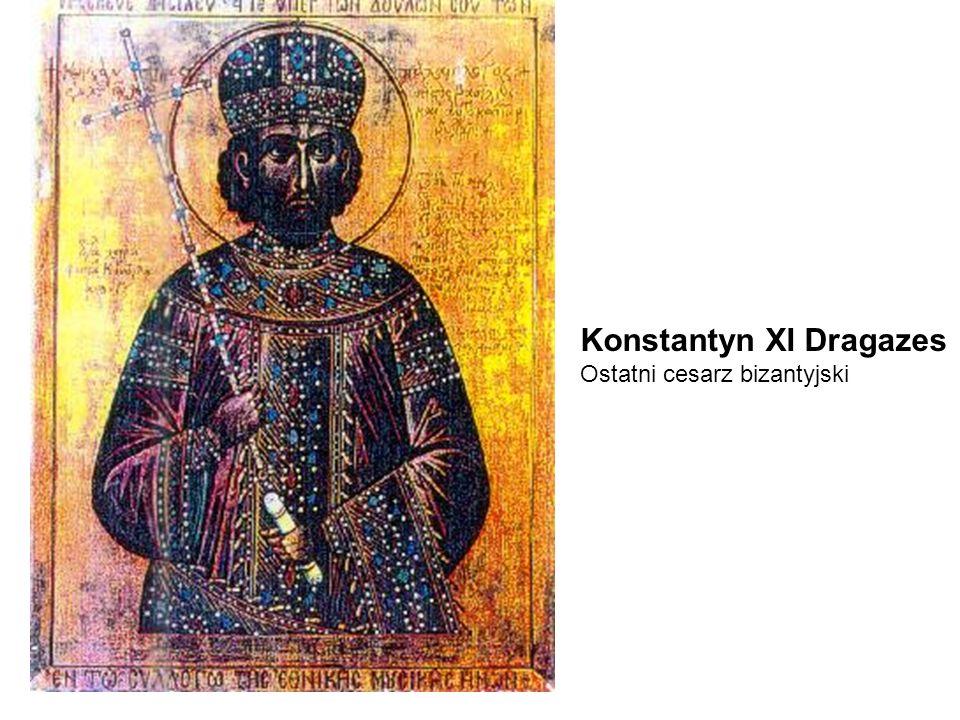 Konstantyn XI Dragazes Ostatni cesarz bizantyjski