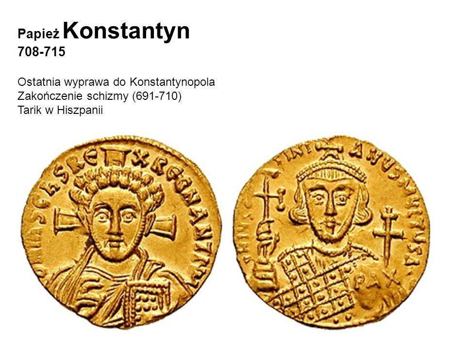 Papież Konstantyn 708-715 Ostatnia wyprawa do Konstantynopola Zakończenie schizmy (691-710) Tarik w Hiszpanii Ces. Justynian II