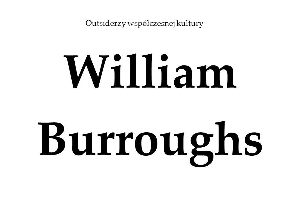 Życie William Seward Burroughs II 5 II 1914 – 2 VIII 1997 powieściopisarz, eseista, krytyk, filozof, malarz, performer Jack Kerouac W drodze – Old Bull Lee Joan Vollmer Kościół Scjentologiczny Rona Hubbarda