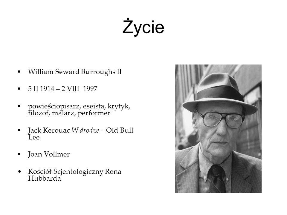 Życie William Seward Burroughs II 5 II 1914 – 2 VIII 1997 powieściopisarz, eseista, krytyk, filozof, malarz, performer Jack Kerouac W drodze – Old Bul