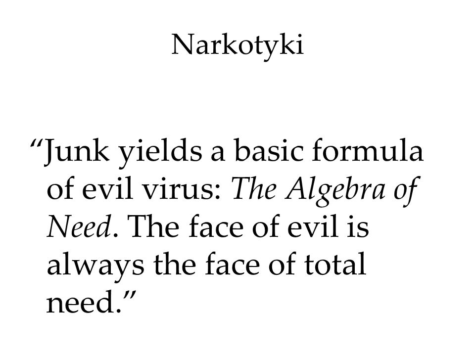 Narkotyki Junk yields a basic formula of evil virus: The Algebra of Need. The face of evil is always the face of total need.