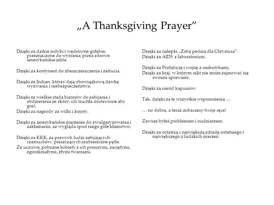 A Thanksgiving Prayer Dzięki za dzikie indyki i wędrowne gołębie, przeznaczone do wysrania przez zdrowe amerykańskie jelita. Dzięki za kontynent do zb