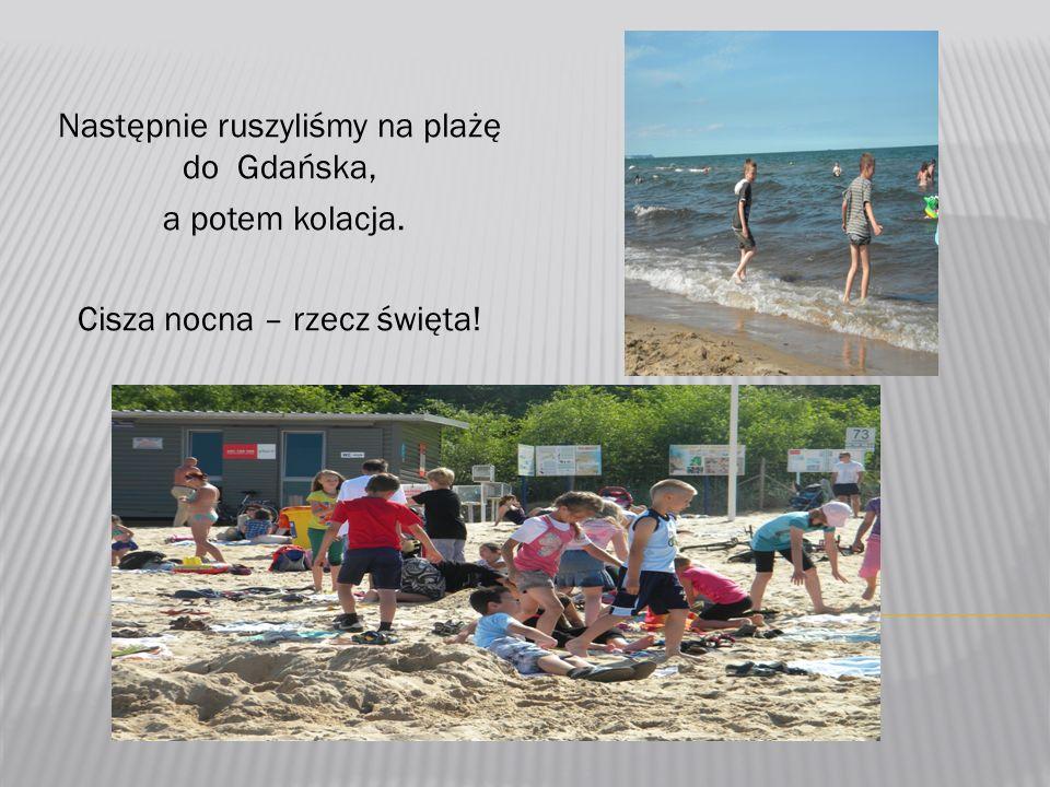 Następnie ruszyliśmy na plażę do Gdańska, a potem kolacja. Cisza nocna – rzecz święta!