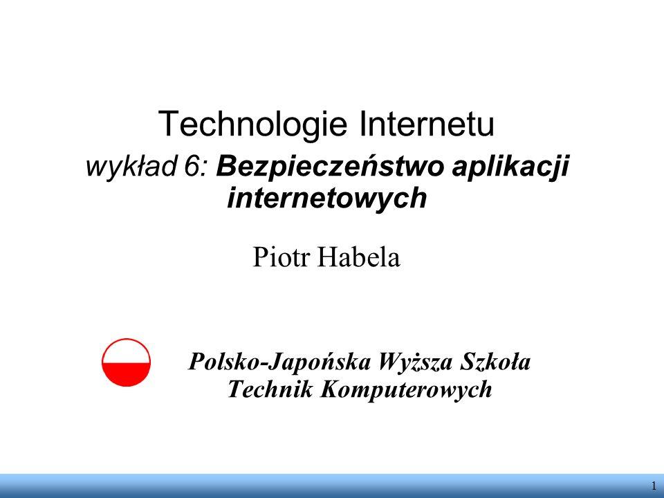 1 Technologie Internetu wykład 6: Bezpieczeństwo aplikacji internetowych Piotr Habela Polsko-Japońska Wyższa Szkoła Technik Komputerowych