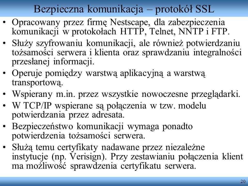 20 Bezpieczna komunikacja – protokół SSL Opracowany przez firmę Nestscape, dla zabezpieczenia komunikacji w protokołach HTTP, Telnet, NNTP i FTP. Służ