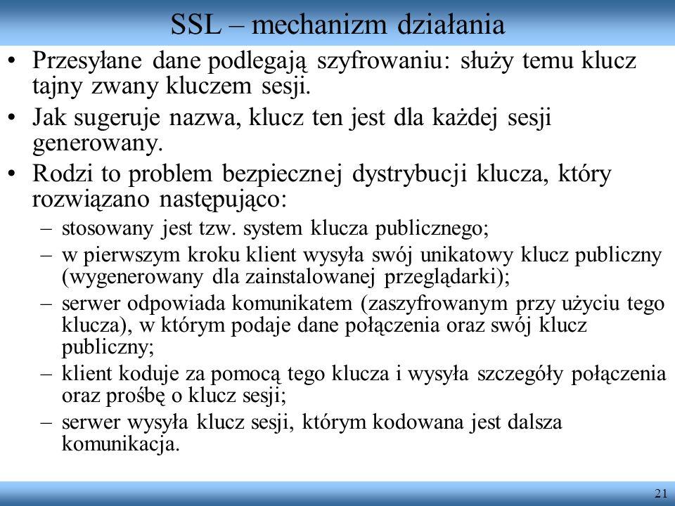 21 SSL – mechanizm działania Przesyłane dane podlegają szyfrowaniu: służy temu klucz tajny zwany kluczem sesji. Jak sugeruje nazwa, klucz ten jest dla