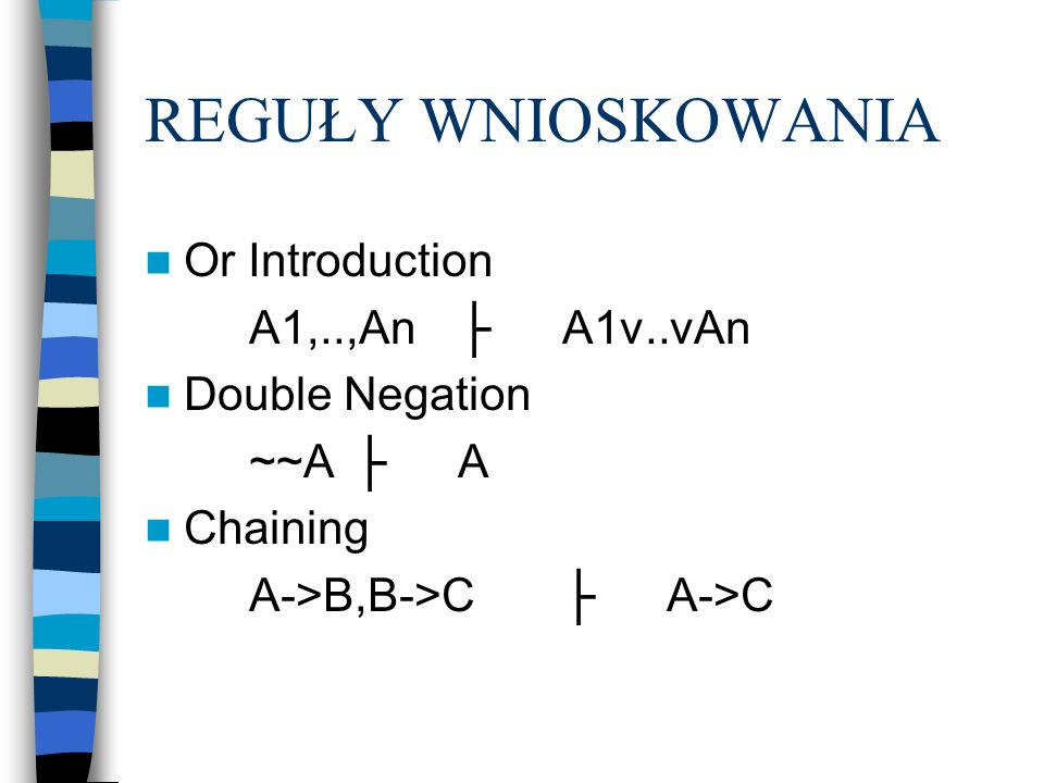 REGUŁY WNIOSKOWANIA Or Introduction A1,..,AnA1v..vAn Double Negation ~~AA Chaining A->B,B->CA->C