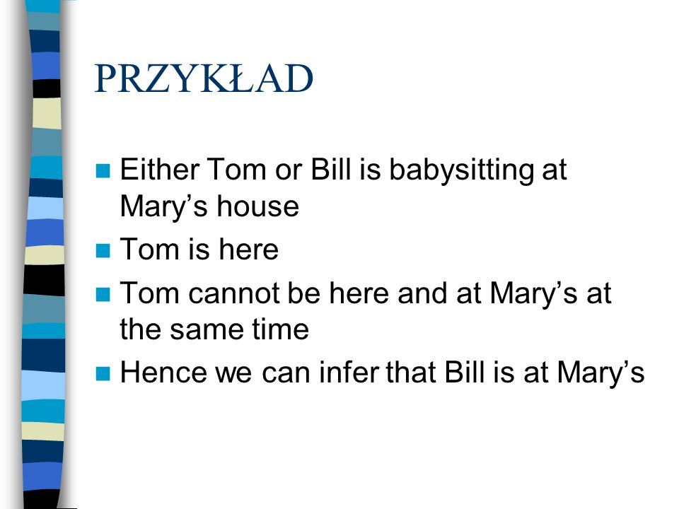 PRZYKŁAD Either Tom or Bill is babysitting at Marys house Tom is here Tom cannot be here and at Marys at the same time Hence we can infer that Bill is