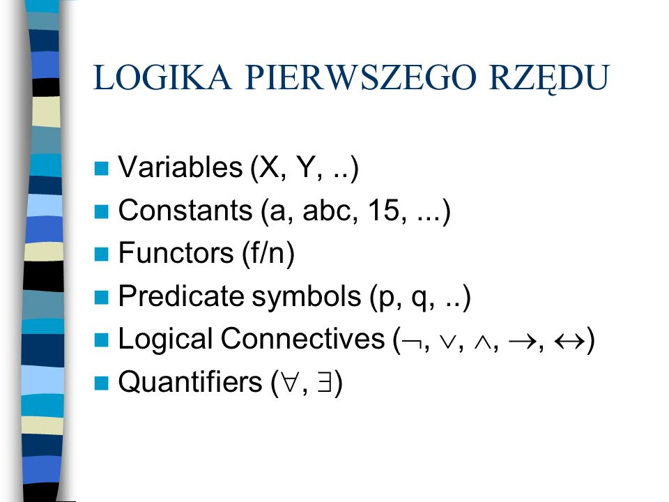 LOGIKA PIERWSZEGO RZĘDU Variables (X, Y,..) Constants (a, abc, 15,...) Functors (f/n) Predicate symbols (p, q,..) Logical Connectives (,,,, ) Quantifi