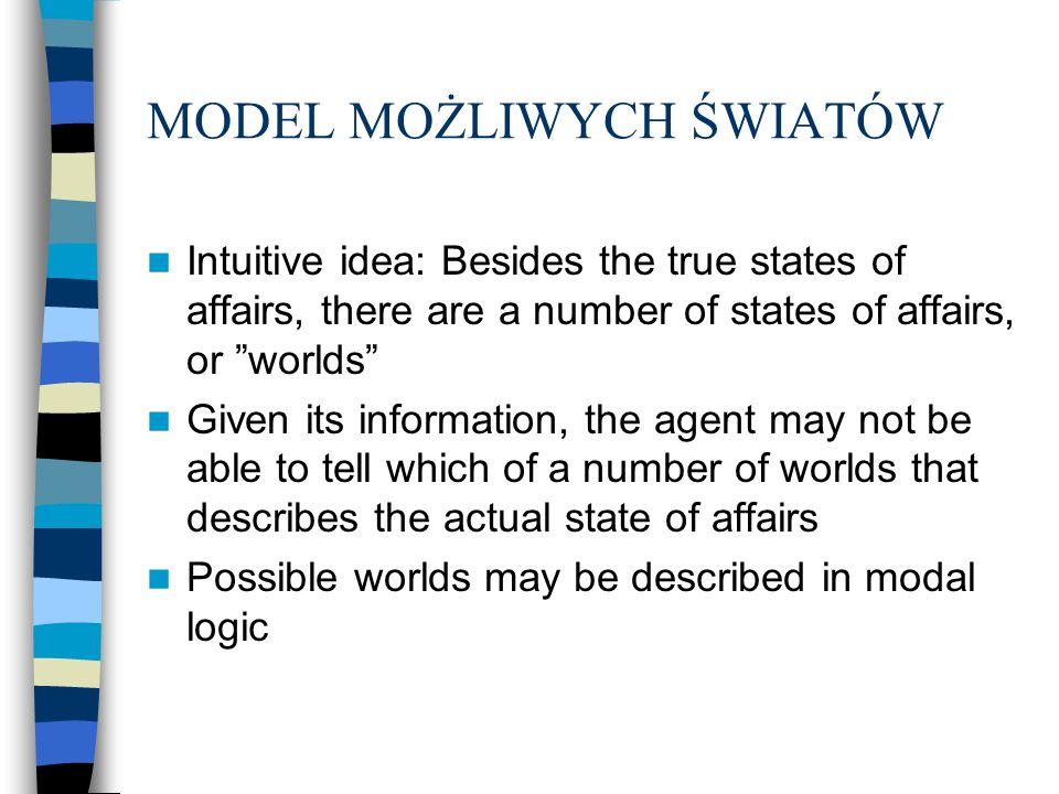 MODEL MOŻLIWYCH ŚWIATÓW Intuitive idea: Besides the true states of affairs, there are a number of states of affairs, or worlds Given its information,