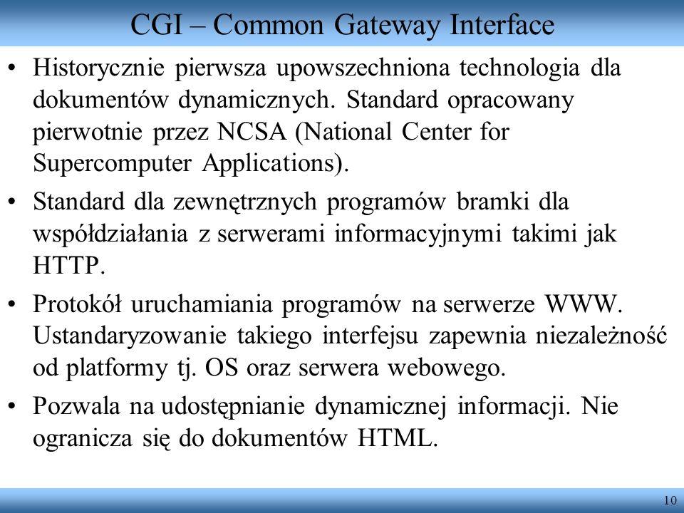 10 CGI – Common Gateway Interface Historycznie pierwsza upowszechniona technologia dla dokumentów dynamicznych. Standard opracowany pierwotnie przez N