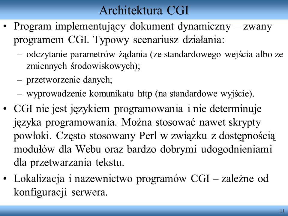 11 Architektura CGI Program implementujący dokument dynamiczny – zwany programem CGI. Typowy scenariusz działania: –odczytanie parametrów żądania (ze