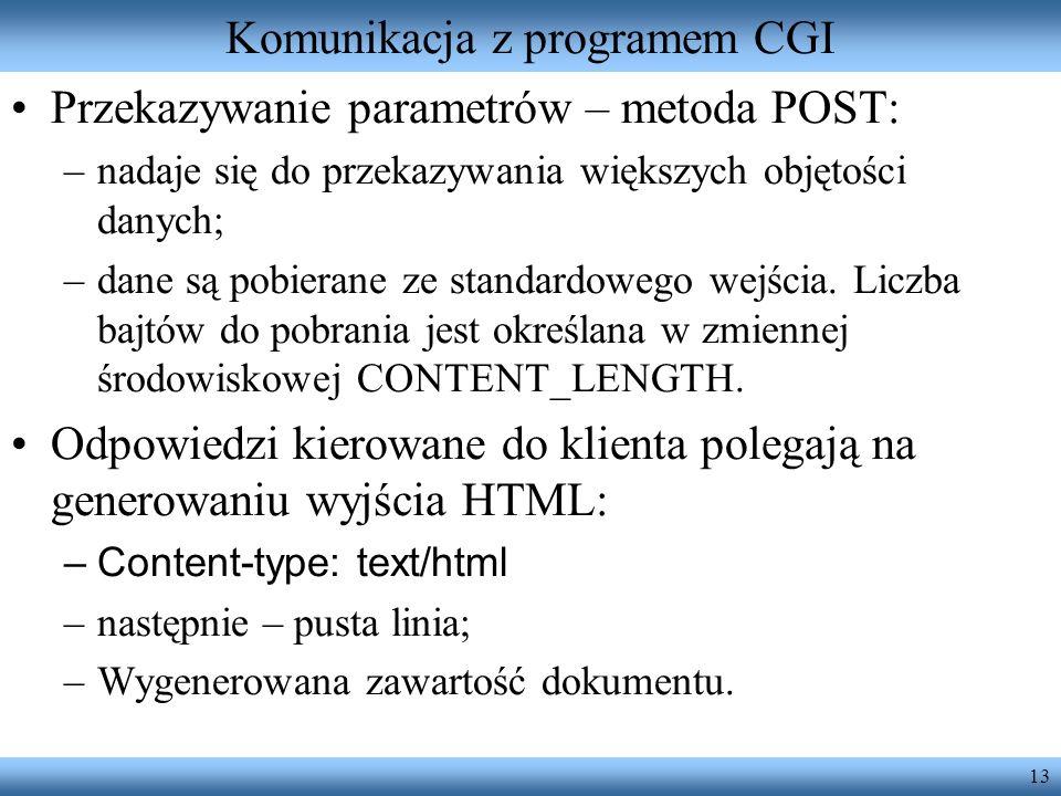 13 Komunikacja z programem CGI Przekazywanie parametrów – metoda POST: –nadaje się do przekazywania większych objętości danych; –dane są pobierane ze