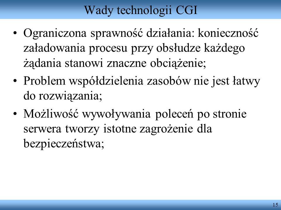 15 Wady technologii CGI Ograniczona sprawność działania: konieczność załadowania procesu przy obsłudze każdego żądania stanowi znaczne obciążenie; Pro