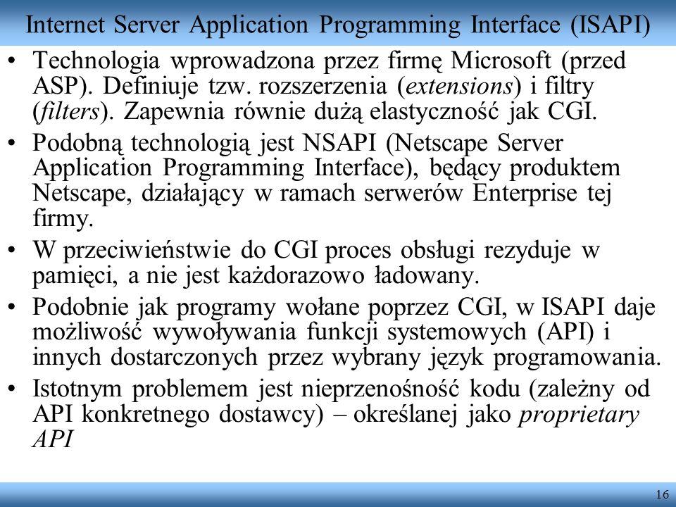 16 Internet Server Application Programming Interface (ISAPI) Technologia wprowadzona przez firmę Microsoft (przed ASP). Definiuje tzw. rozszerzenia (e