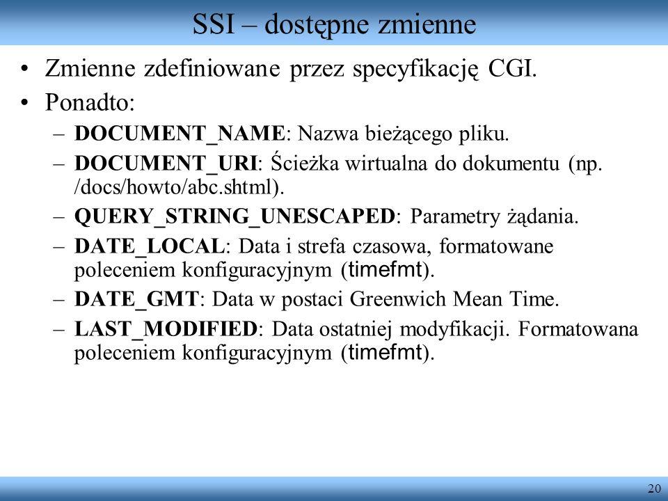 20 SSI – dostępne zmienne Zmienne zdefiniowane przez specyfikację CGI. Ponadto: –DOCUMENT_NAME: Nazwa bieżącego pliku. –DOCUMENT_URI: Ścieżka wirtualn